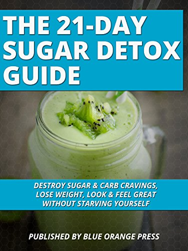 THE 21-DAY SUGAR DETOX GUIDE: Destroy Sugar & Carb Cravings, Lose Weight, Look & Feel Great Without Starving Yourself by BLUE ORANGE PRESS
