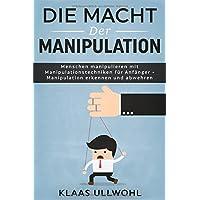 Die Macht der Manipulation: Menschen manipulieren mit Manipulationstechniken für Anfänger - Manipulation erkennen und abwehren
