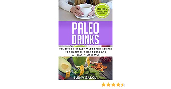 Paleo Drinks: Delicious and Easy Paleo Drink Recipes for Natural Weight Loss and A Healthy Lifestyle (Paleo, Clean Eating Book 5)
