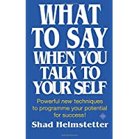 What to Say When You Talk to Yourself Powerful New Techniques to Programme Your Potential for Success