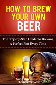 how to brew your own beer the step by step guide to
