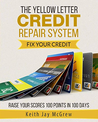 The Yellow Letter Credit Repair System: Fix Your Credit And Raise Your Scores 100 Points In 100 Days (Increase Your Credit Score By 100 Points)