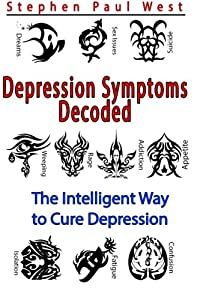 Depression Symptoms Decoded: The Intelligent Way to Cure Depression (Volume 1)