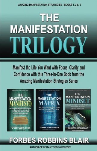 The Manifestation Trilogy: Manifest the Life You Want with Focus, Clarity and Confidence with this 3-in-1 Volume from the Amazing Manifestation Strategies Series