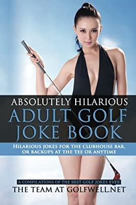 Absolutely Hilarious Adult Golf Joke Book: A Treasury of the Best Golf Jokes Ever Causing Loud Guffaws and Laughing Convulsions - Hilarious Golf Jokes ... Delays on the Course, Tee Backups or Any Time