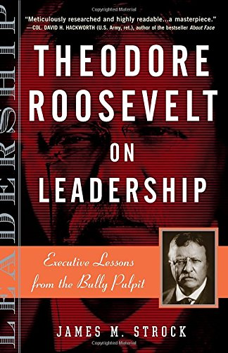 Theodore Roosevelt on Leadership: Executive Lessons from the Bully Pulpit