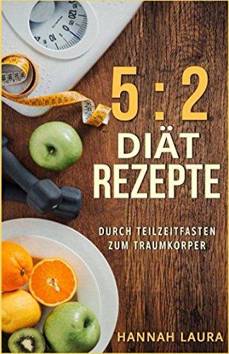Download 5:2 Diät Rezepte: Durch Teilzeitfasten zum Traumkörper (German Edition) pdf
