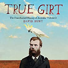 True Girt: The Unauthorised History of Australia Audiobook by David Hunt Narrated by David Hunt