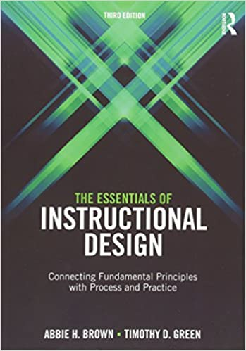 The Essentials of Instructional Design: Connecting Fundamental Principles  with Process and Practice, Third Edition: Abbie Brown, Timothy D. Green: ...