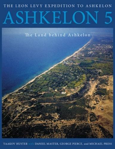 Ashkelon 5: The Land behind Ashkelon (Final Reports of The Leon Levy Expedition to Ashkelon)