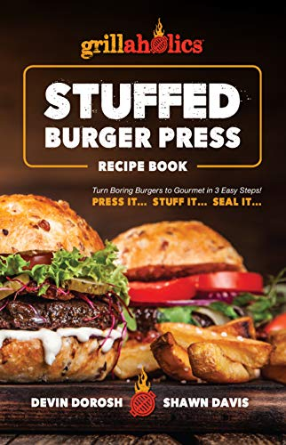 Grillaholics Stuffed Burger Press Recipe Book: Turn Boring Burgers to Gourmet in 3 Easy Steps: Press It, Stuff It, Seal It (Stuffed Burger Recipes Book 1) by Devin Dorosh, Shawn Davis