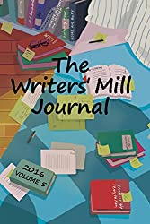 The Writers' Mill Journal: Volume 5 2016 (The Writers' Mill Journals)