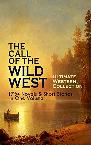 (THE CALL OF THE WILD WEST - Ultimate Western Collection: 175+ Novels & Short Stories in One Volume: Famous Outlaw Tales, Cowboy Adventures, Battles & Gold ... of the Mohicans, Rimrock Trail, Black Jack…)