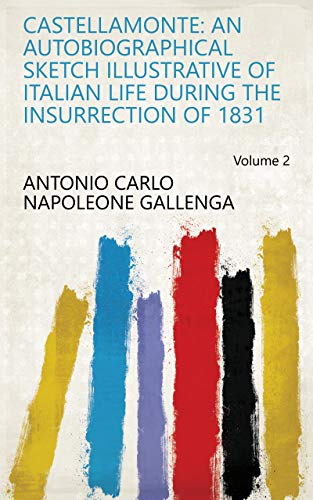 Castellamonte: An Autobiographical Sketch Illustrative of Italian Life During the Insurrection of 1831 Volume 2