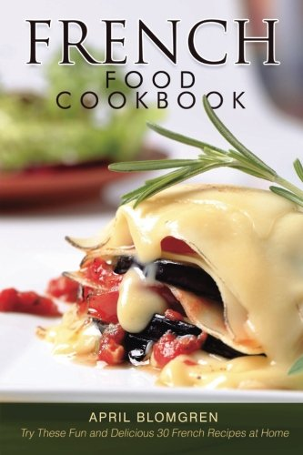 French Food Cookbook: Try These Fun and Delicious 30 French Recipes at Home by April Blomgren