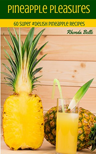 Pineapple Pleasures: 60 #Delish Pineapple Recipes (60 Super Recipes Book 40) (Pineapple Mineral)