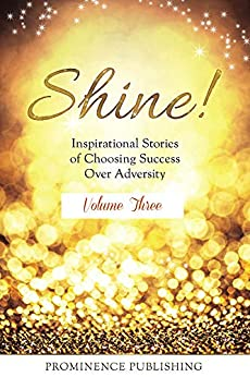SHINE Volume 3: Inspirational Stories of Choosing Success Over Adversity (SHINE!) by [Doyle-Ingram, Suzanne, Sawchuk, Julie, Hewins Brown, Shelley, Ferry, Rosalind, Cuellar, Yanira, Adams, Izabela, Oldfield, Beth, Scoular, Trish, Levesque, Robin, Anna, Dr. Lesya]