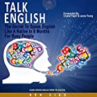 Talk English: The Secret to Speak English Like a Native in 6 Months for Busy People Hörbuch von Ken Xiao Gesprochen von: Scott P. Delaney