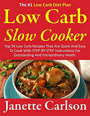 Low Carb Slow Cooker: Top 54 Low Carb Recipes That Are Quick And Easy To Cook With STEP-BY-STEP Instructions For Outstanding And Extraordinary Heath - ... carb recipe book,low carb diet books)