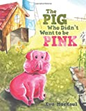The Pig Who Didn't Want to Be Pink, Eva MacKoul, 1490800719