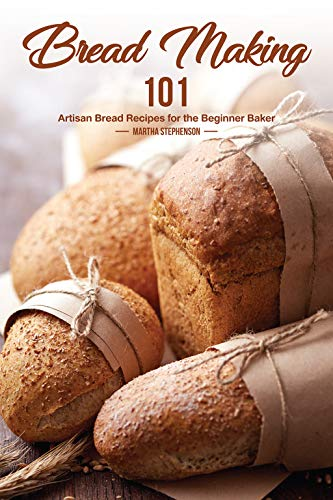 Bread Making 101: Artisan Bread Recipes for the Beginner Baker by [Stephenson, Martha]