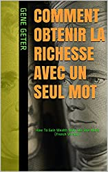 Comment Obtenir La Richesse Avec Un Seul Mot (How To Gain Wealth With Just One Word) (French Edition)