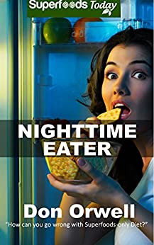 Nighttime Eater: How to manage Nighttime Eating and Binge Eating Disorders with Quick & Easy Gluten Free Low Cholesterol Whole Foods Recipes full of Antioxidants ... & Phytochemicals (Superfoods Today Book 17) by [Orwell, Don]