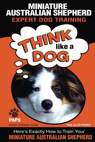 "MINIATURE AUSTRALIAN SHEPHERD Expert Dog Training: ""Think Like a Dog"" Here's Exactly How to Train Your Miniature Australian Shepherd (Miniature Australian Shepherd Dog Training) (Volume 1)"
