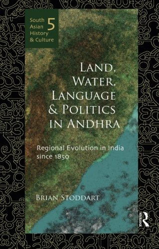 Land, Water, Language and Politics in Andhra: Regional Evolution in India Since 1850 (South Asian History and Culture) by Routledge India