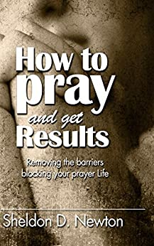 How To Pray And Get Results: Removing the Barriers Blocking Your Prayer Life by [Newton, Sheldon D.]