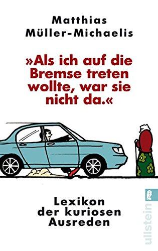 »Als ich auf die Bremse treten wollte, war sie nicht da«: Lexikon der kuriosen Ausreden (Ullstein Sachbuch)