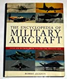The Encyclopedia of Military Aircraft : Over 650 Entries from 1914 to the Present Day, Jackson, Robert, 0752581317