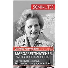 Margaret Thatcher, l'inflexible Dame de fer: « Je suis pour le consensus. Le consensus sur ce que je veux faire » (Grandes Personnalités t. 17) (French Edition)