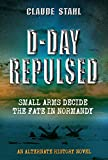 D-Day Repulsed: Small Arms Decide The Fate In Normandy: An Alternate History Novel
