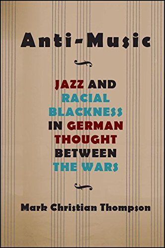 Anti-Music: Jazz and Racial Blackness in German Thought between the Wars (Suny Series, Philosophy and Race)