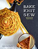 Bake Knit Sew: A Recipe And Craft Project Annual