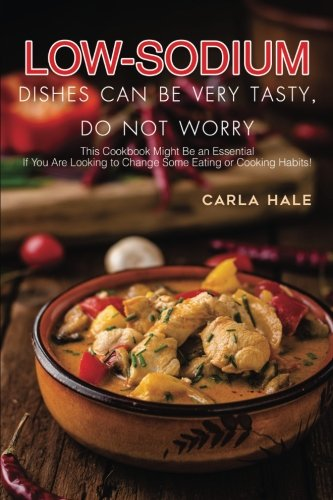 Low Sodium Dishes Can Be Very Tasty, Do Not Worry: This Cookbook Might Be an Essential If You Are Looking to Change Some Eating or Cooking Habits! by Carla Hale