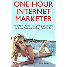 One-Hour Internet Marketer: Run an Online Business Through Shopify Ecommerce or Service Freelancing for Only 1 Hour Per Day