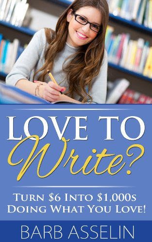 Love to Write?: Turn $6 Into $1,000s Doing What You Love!