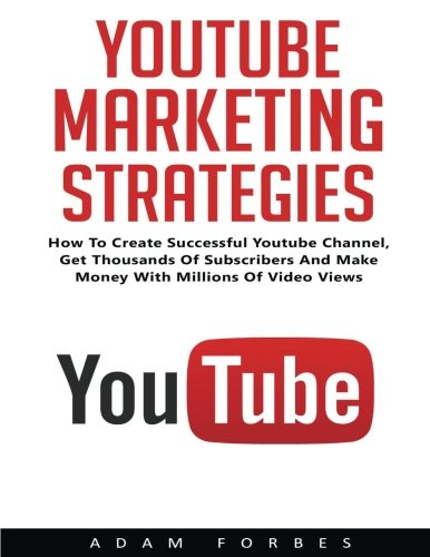 YouTube Marketing Strategies: How To Create Sucessful YouTube Channel, Get Thousand Of Subscribers And Make Money With Millions Of Video Views! (Social Media, Passive Income, YouTube) [Adam Forbes] (Tapa Blanda)
