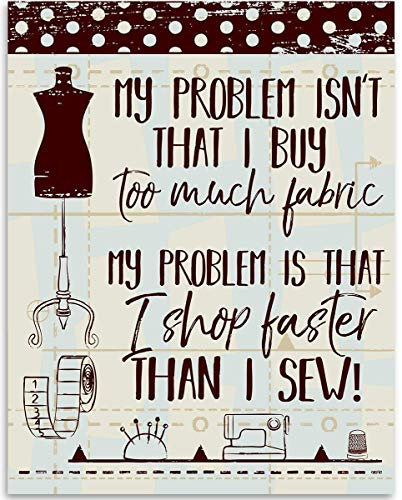 My Problem Isn't That I Buy Too Much Fabric - Sewing Wall Art - 11x14 Unframed Art Print - Great Apparel/Accessories Manufacturer Office Decor/Sewing Factory Decor, Also Makes a Great Gift Under $15 from Personalized Signs by Lone Star Art