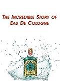 The Incredible Story of Eau De Cologne