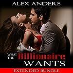 What the Billionaire Wants: Extended Bundle | Alex Anders
