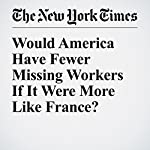 Would America Have Fewer Missing Workers If It Were More Like France? | Neil Irwin