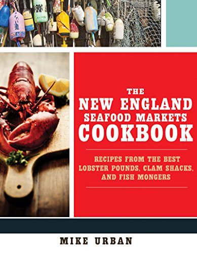 The New England Seafood Markets Cookbook: Recipes from the Best Lobster Pounds, Clam Shacks, and Fishmongers by Michael Urban