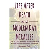 Life After Death and Modern Day Miracles: Over 50 True Accounts of Life After Death, Modern Miracles, and Angelic Visitations