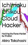 Ichimoku Chikou Cloud Hacker: Hacking the Forex Market for Profits! (Ichimoku Cloud Book 8)
