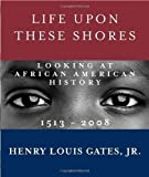 img - for Life Upon These Shores: Looking at African American History, 1513-2008 1st (first) Edition by Gates Jr., Henry Louis published by Knopf (2011) book / textbook / text book