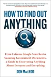How to Find Out Anything: From Extreme Google Searches to Scouring Government Documents, a Guide toUncovering Anything About Everyone and Everything