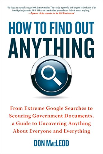 How to Find Out Anything: From Extreme Google Searches to Scouring Government Documents, a Guide to Uncovering Anything About Everyone and Everything by [MacLeod, Don]